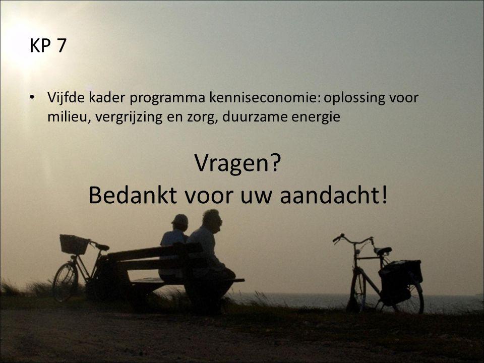 KP 7 Vijfde kader programma kenniseconomie: oplossing voor milieu, vergrijzing en zorg, duurzame energie Vragen? Bedankt voor uw aandacht!