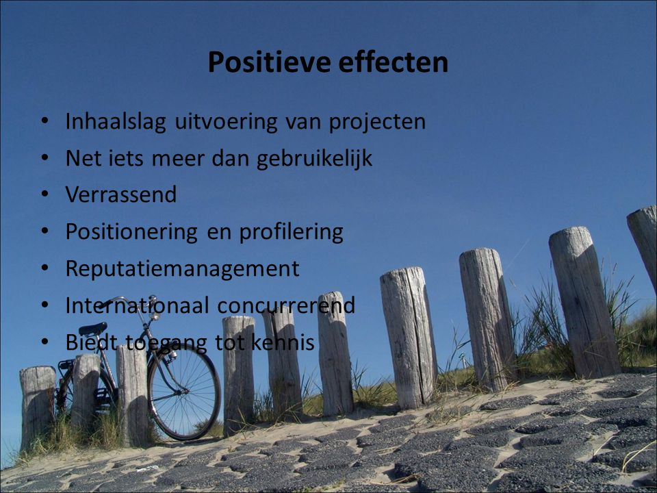Positieve effecten Inhaalslag uitvoering van projecten Net iets meer dan gebruikelijk Verrassend Positionering en profilering Reputatiemanagement Internationaal concurrerend Biedt toegang tot kennis
