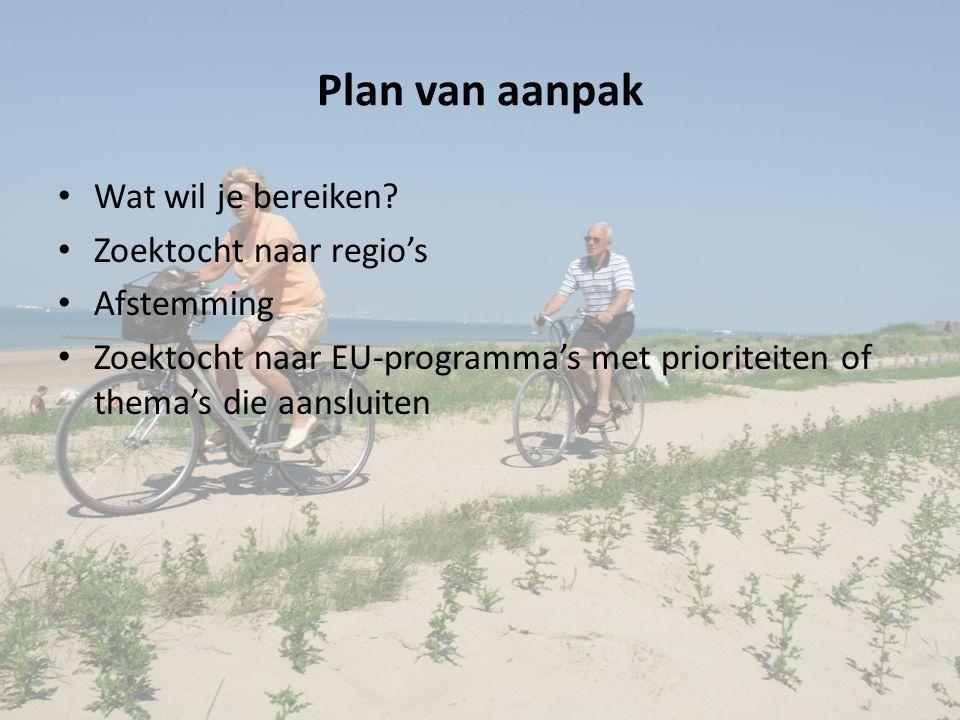 Plan van aanpak Wat wil je bereiken? Zoektocht naar regio's Afstemming Zoektocht naar EU-programma's met prioriteiten of thema's die aansluiten