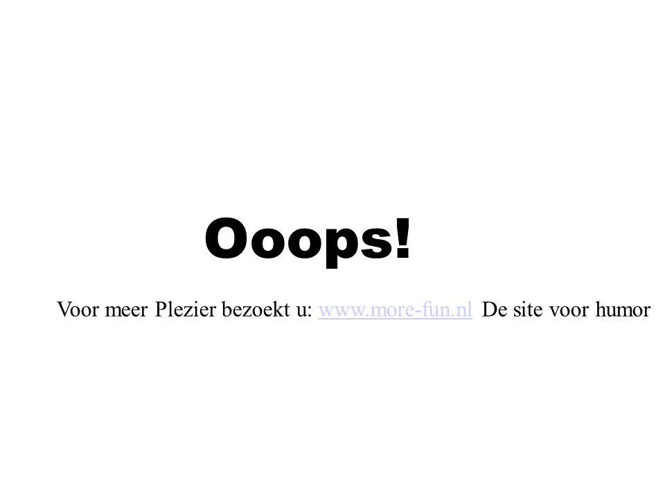Ooops! Voor meer Plezier bezoekt u: www.more-fun.nl De site voor humorwww.more-fun.nl