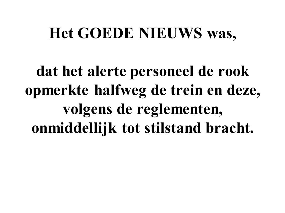 Het GOEDE NIEUWS was, dat het alerte personeel de rook opmerkte halfweg de trein en deze, volgens de reglementen, onmiddellijk tot stilstand bracht.