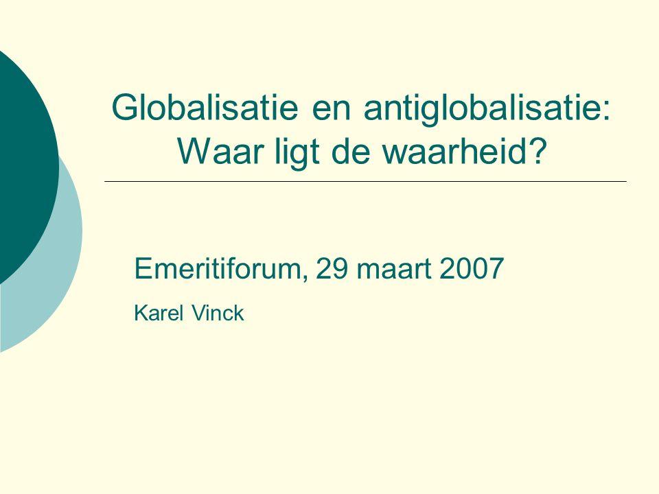 Globalisatie en antiglobalisatie: Waar ligt de waarheid? Emeritiforum, 29 maart 2007 Karel Vinck