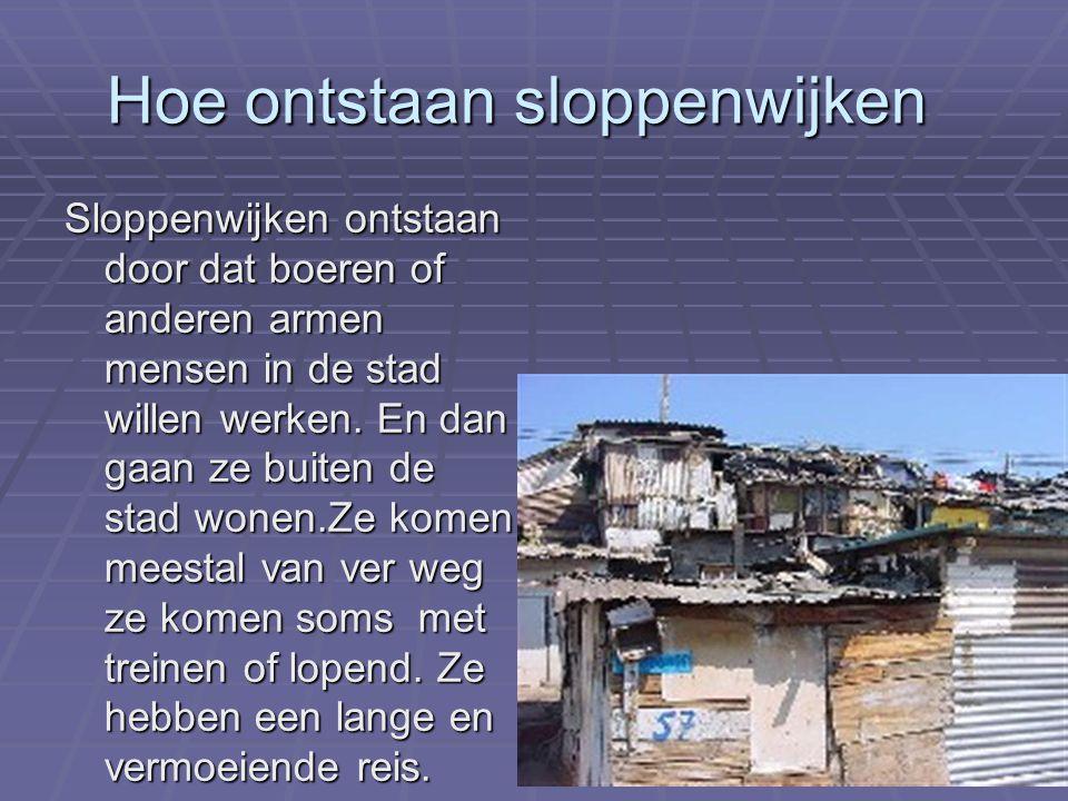Hoe ontstaan sloppenwijken Sloppenwijken ontstaan door dat boeren of anderen armen mensen in de stad willen werken.