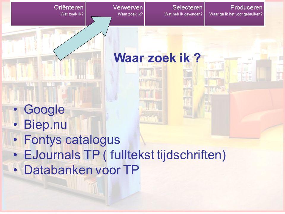 Google Biep.nu Fontys catalogus EJournals TP ( fulltekst tijdschriften) Databanken voor TP Waar zoek ik ?