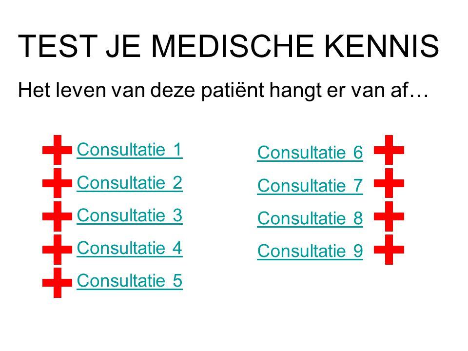 TEST JE MEDISCHE KENNIS Het leven van deze patiënt hangt er van af… Consultatie 1 Consultatie 2 Consultatie 3 Consultatie 4 Consultatie 5 Consultatie
