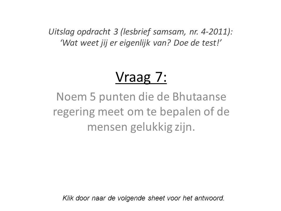 Vraag 7: Noem 5 punten die de Bhutaanse regering meet om te bepalen of de mensen gelukkig zijn.
