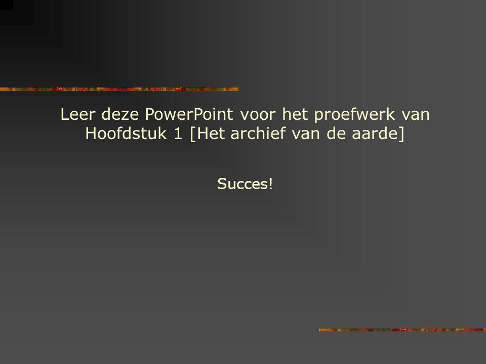 Leer deze PowerPoint voor het proefwerk van Hoofdstuk 1 [Het archief van de aarde] Succes!