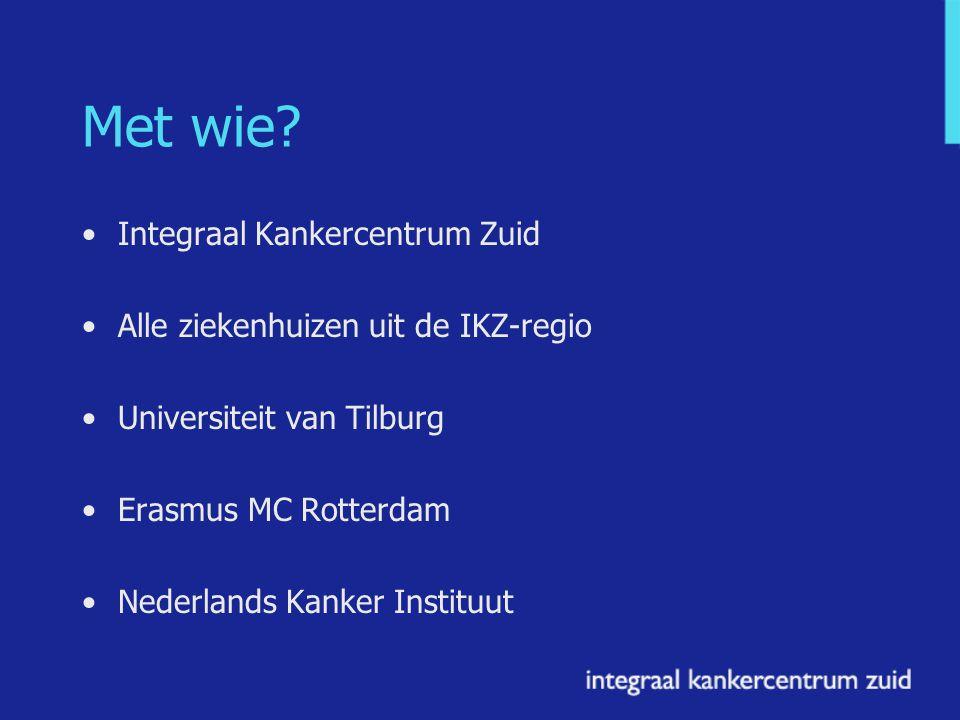Met wie? Integraal Kankercentrum Zuid Alle ziekenhuizen uit de IKZ-regio Universiteit van Tilburg Erasmus MC Rotterdam Nederlands Kanker Instituut