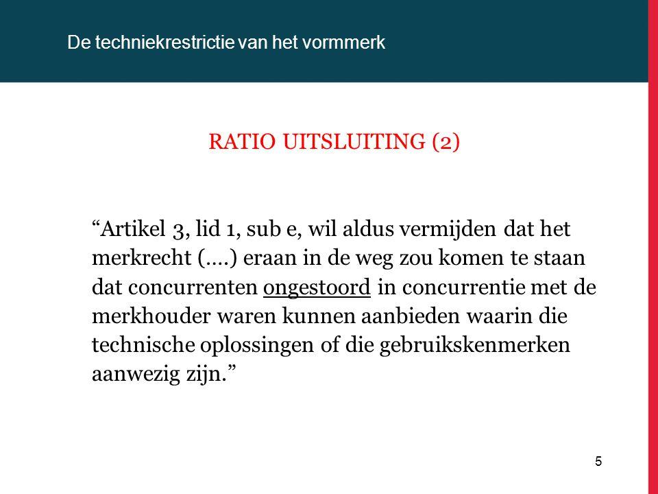 De techniekrestrictie van het vormmerk RATIO UITSLUITING (3) Artikel 3, lid 1, sub e, streeft dus een doel van algemeen belang na, volgens hetwelk een vorm waarvan de wezenlijke kenmerken beantwoorden aan een technische functie en die ter vervulling van die functie werd gekozen, door eenieder ongestoord moet kunnen worden gebruikt (….). 6