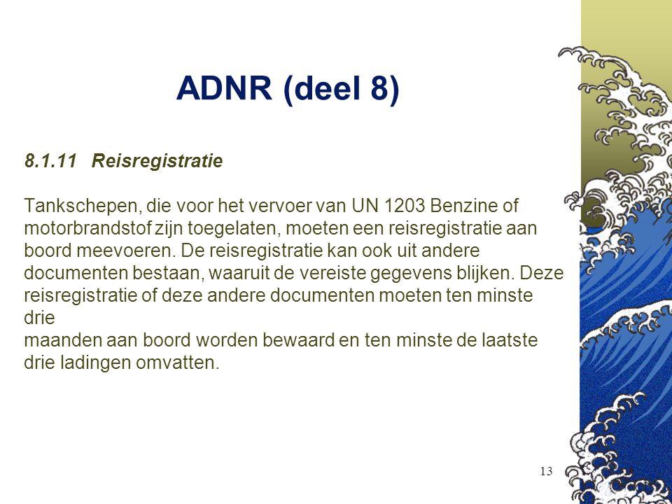 13 ADNR (deel 8) 8.1.11 Reisregistratie Tankschepen, die voor het vervoer van UN 1203 Benzine of motorbrandstof zijn toegelaten, moeten een reisregist