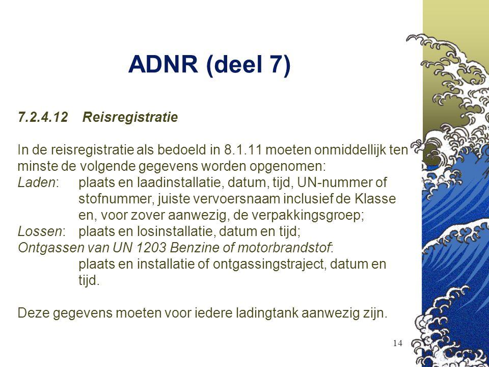 14 ADNR (deel 7) 7.2.4.12 Reisregistratie In de reisregistratie als bedoeld in 8.1.11 moeten onmiddellijk ten minste de volgende gegevens worden opgen