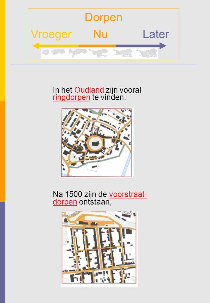 In het Oudland zijn vooral ringdorpen te vinden. Na 1500 zijn de voorstraat- dorpen ontstaan, Dorpen Vroeger NuLater