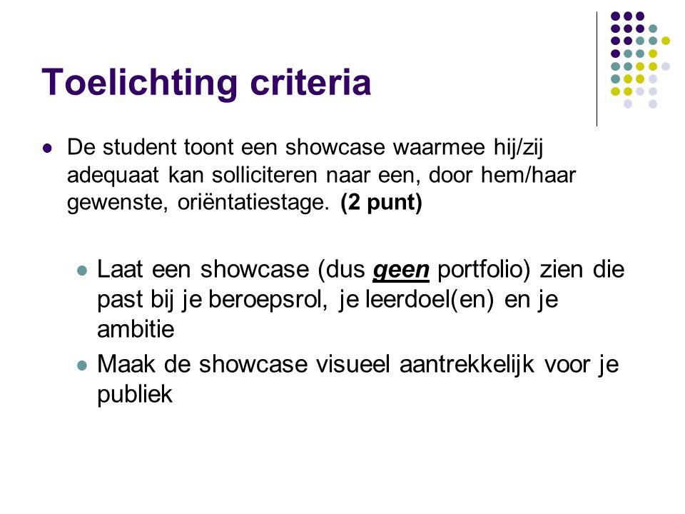 Toelichting criteria De student toont een showcase waarmee hij/zij adequaat kan solliciteren naar een, door hem/haar gewenste, oriëntatiestage. (2 pun