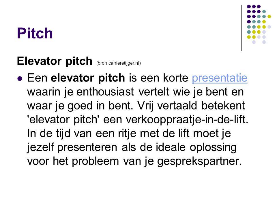 Pitch Elevator pitch (bron:carrieretijger.nl) Een elevator pitch is een korte presentatie waarin je enthousiast vertelt wie je bent en waar je goed in