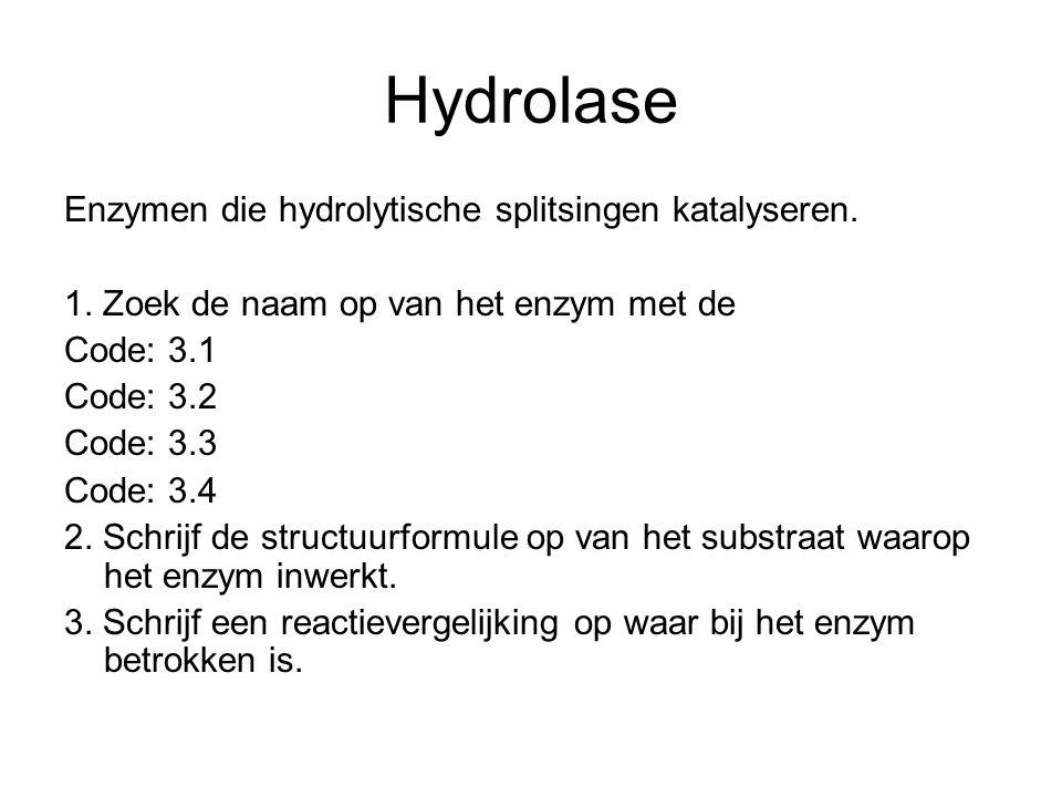 Hydrolase Enzymen die hydrolytische splitsingen katalyseren. 1. Zoek de naam op van het enzym met de Code: 3.1 Code: 3.2 Code: 3.3 Code: 3.4 2. Schrij