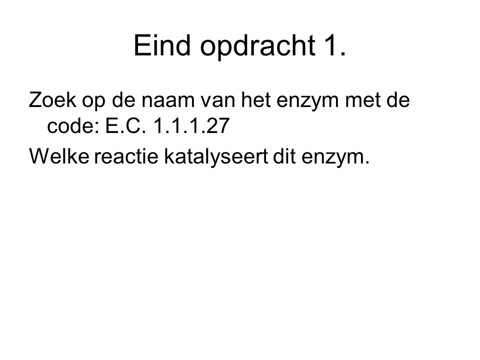 Eind opdracht 1. Zoek op de naam van het enzym met de code: E.C. 1.1.1.27 Welke reactie katalyseert dit enzym.