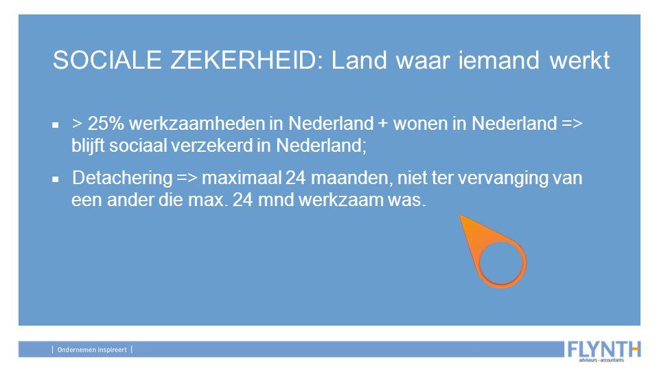 SOCIALE ZEKERHEID: Land waar iemand werkt ■ > 25% werkzaamheden in Nederland + wonen in Nederland => blijft sociaal verzekerd in Nederland; ■ Detacher