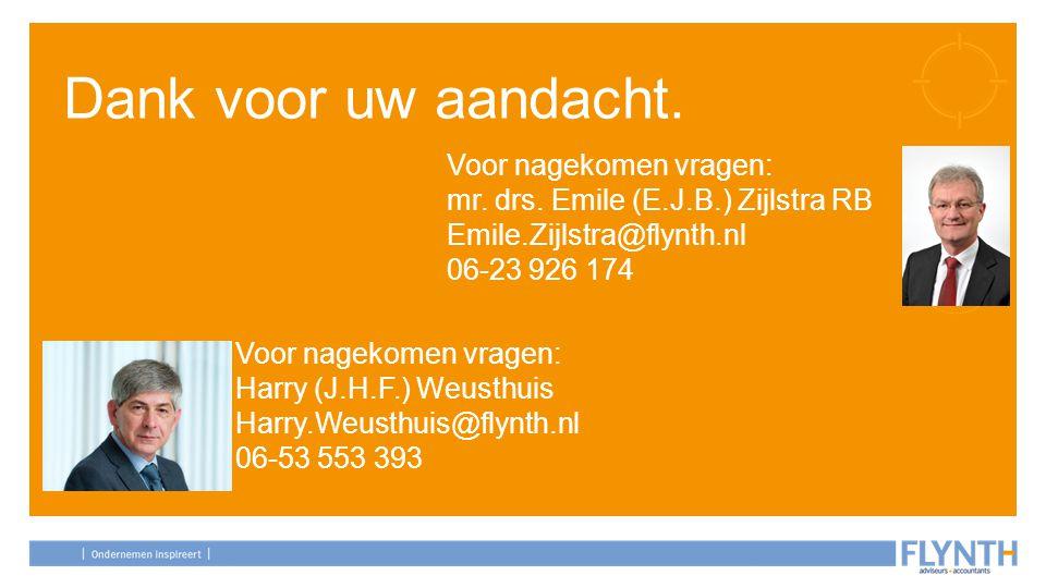 Dank voor uw aandacht. Voor nagekomen vragen: mr. drs. Emile (E.J.B.) Zijlstra RB Emile.Zijlstra@flynth.nl 06-23 926 174 Voor nagekomen vragen: Harry