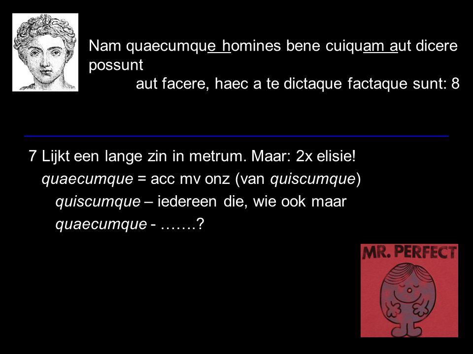 Nam quaecumque homines bene cuiquam aut dicere possunt aut facere, haec a te dictaque factaque sunt: 8 7 Lijkt een lange zin in metrum. Maar: 2x elisi
