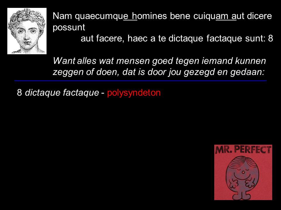 Nam quaecumque homines bene cuiquam aut dicere possunt aut facere, haec a te dictaque factaque sunt: 8 Want alles wat mensen goed tegen iemand kunnen