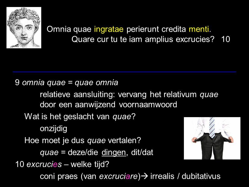 Omnia quae ingratae perierunt credita menti. Quare cur tu te iam amplius excrucies?10 9 omnia quae = quae omnia relatieve aansluiting: vervang het rel