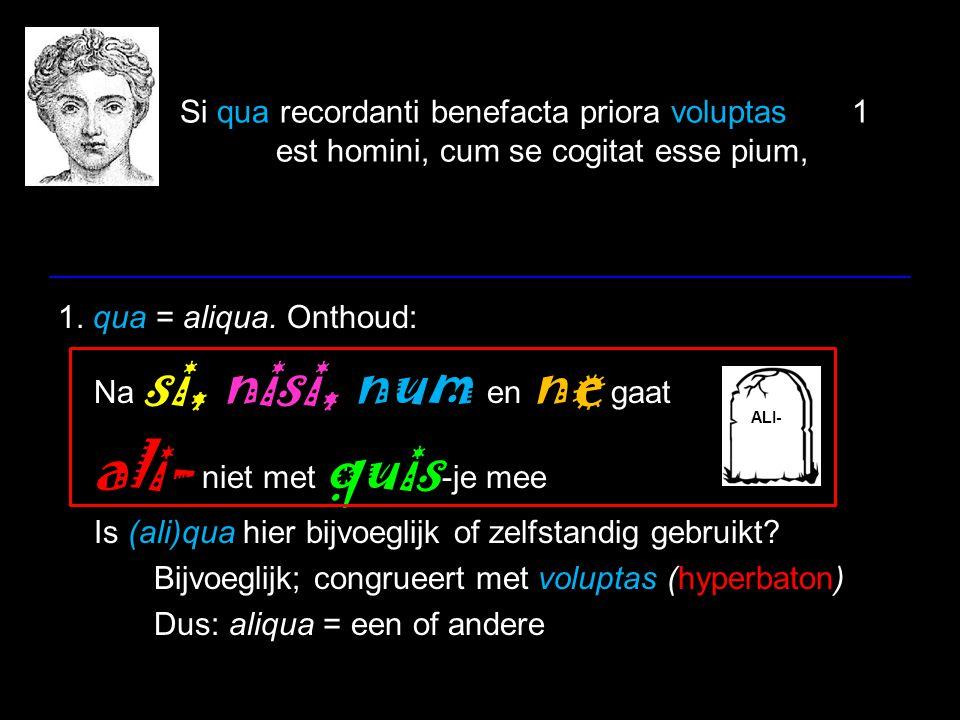 Si qua recordanti benefacta priora voluptas1 est homini, cum se cogitat esse pium, 1. qua = aliqua. Onthoud: Na si, nisi, num en ne gaat ali- niet met