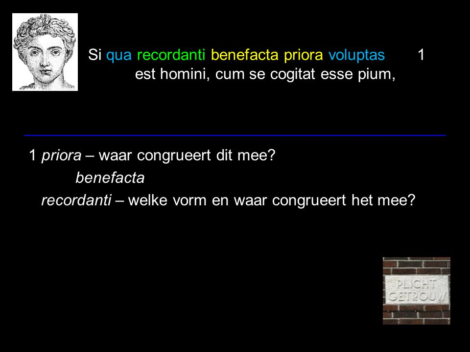Si qua recordanti benefacta priora voluptas1 est homini, cum se cogitat esse pium, 1 priora – waar congrueert dit mee? benefacta recordanti – welke vo