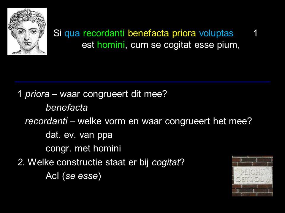 Si qua recordanti benefacta priora voluptas1 est homini, cum se cogitat esse pium, Als er enig genoegen is voor een man wanneer hij aan zijn vroegere weldaden terugdenkt, wanneer hij bedenkt, dat hij plichtsgetrouw is, 1 benefacta – aan wat voor soort weldaden moet je denken in dit verband.