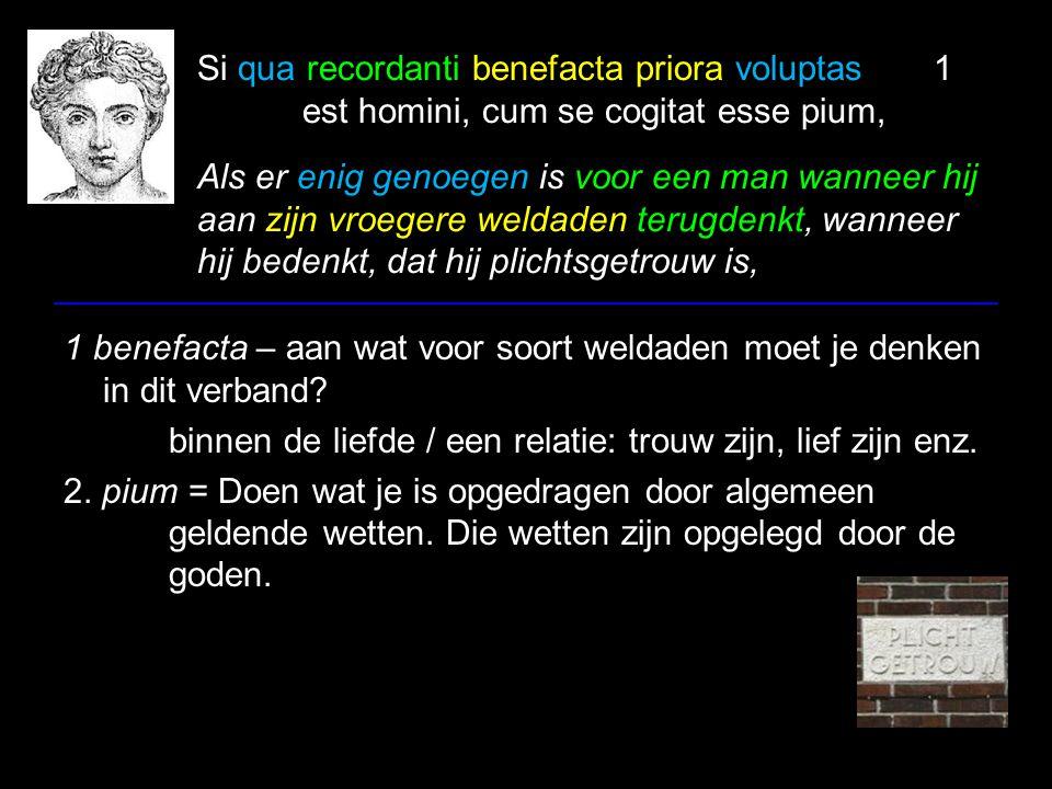 Si qua recordanti benefacta priora voluptas1 est homini, cum se cogitat esse pium, Als er enig genoegen is voor een man wanneer hij aan zijn vroegere