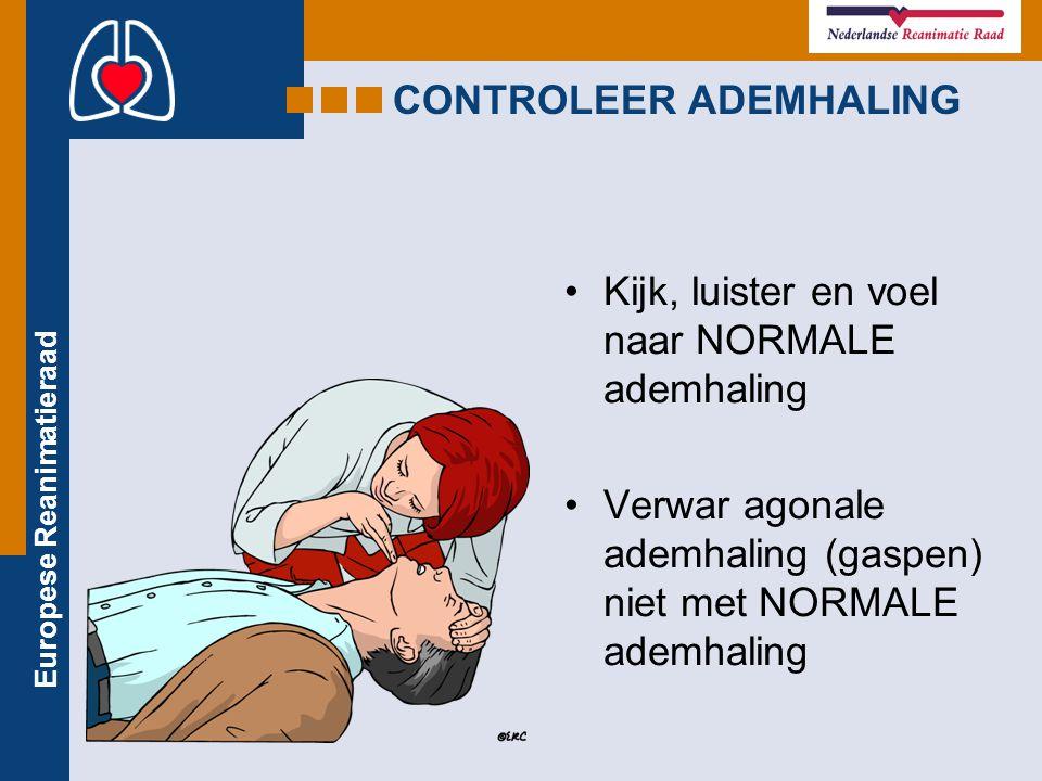 Europese Reanimatieraad CONTROLEER ADEMHALING Kijk, luister en voel naar NORMALE ademhaling Verwar agonale ademhaling (gaspen) niet met NORMALE ademha