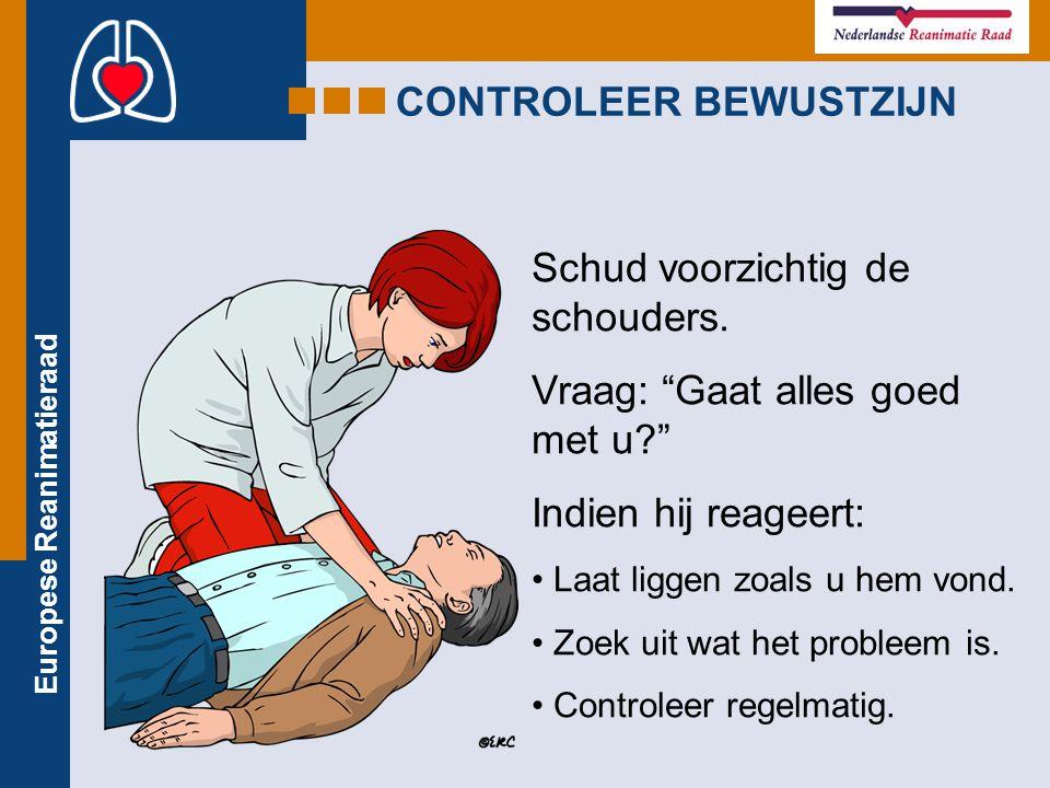 """Europese Reanimatieraad Schud voorzichtig de schouders. Vraag: """"Gaat alles goed met u?"""" Indien hij reageert: Laat liggen zoals u hem vond. Zoek uit wa"""
