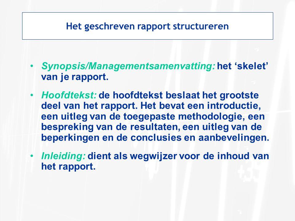 Het geschreven rapport structureren Synopsis/Managementsamenvatting: het 'skelet' van je rapport. Hoofdtekst: de hoofdtekst beslaat het grootste deel
