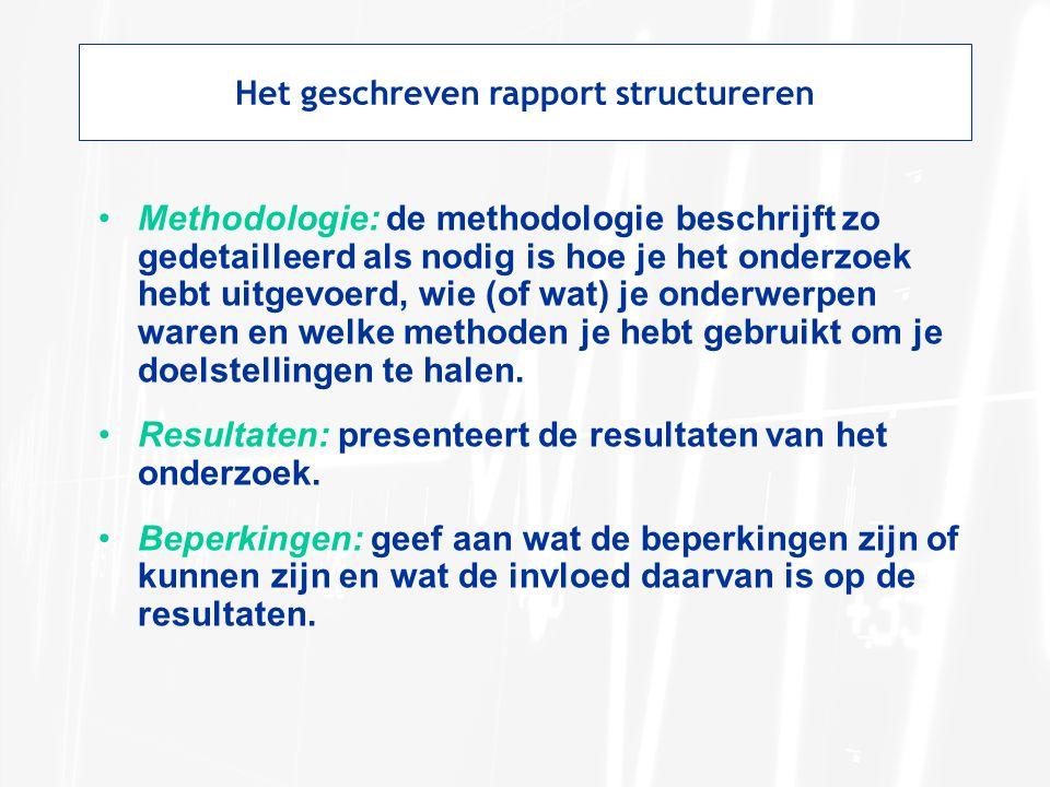 Het geschreven rapport structureren Methodologie: de methodologie beschrijft zo gedetailleerd als nodig is hoe je het onderzoek hebt uitgevoerd, wie (