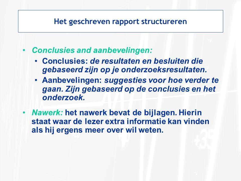 Het geschreven rapport structureren Conclusies and aanbevelingen: Conclusies: de resultaten en besluiten die gebaseerd zijn op je onderzoeksresultaten