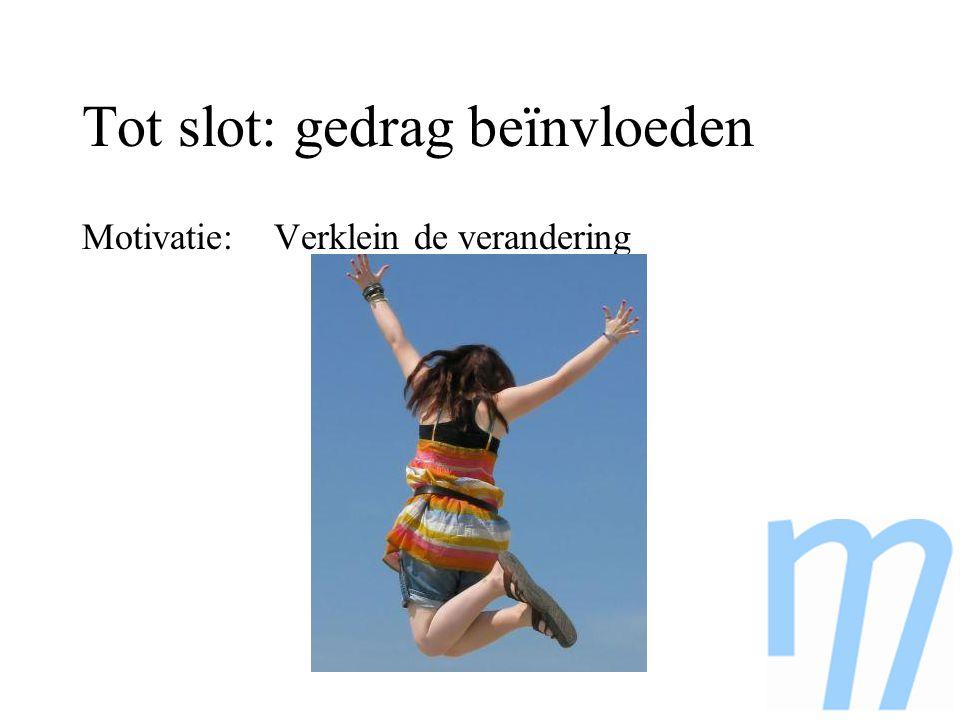 Tot slot: gedrag beïnvloeden Motivatie: Verklein de verandering