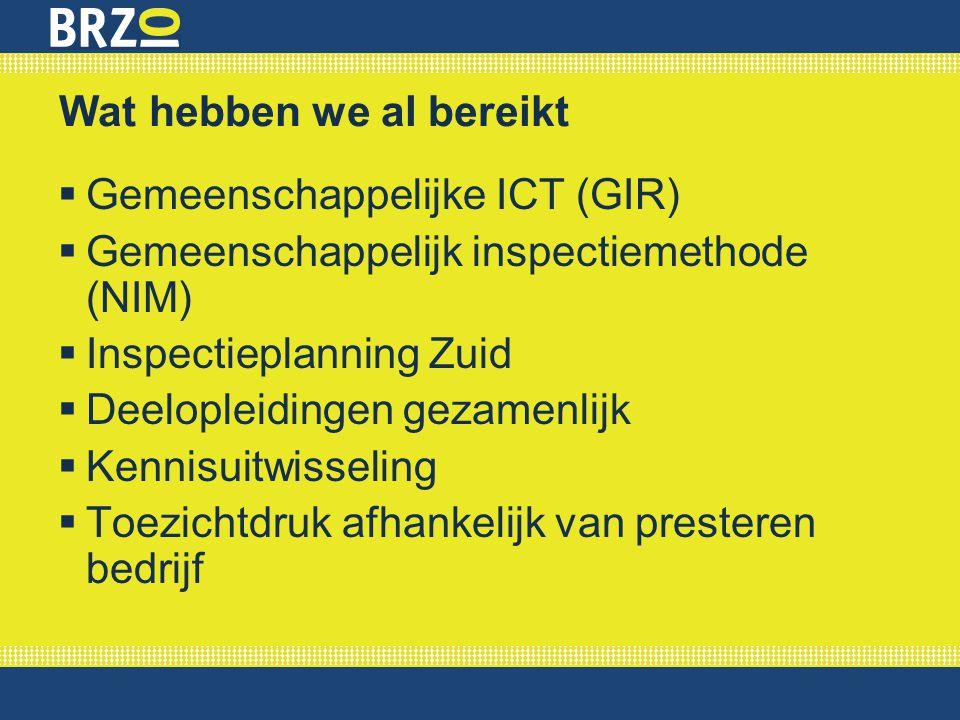 Wat hebben we al bereikt  Gemeenschappelijke ICT (GIR)  Gemeenschappelijk inspectiemethode (NIM)  Inspectieplanning Zuid  Deelopleidingen gezamenl