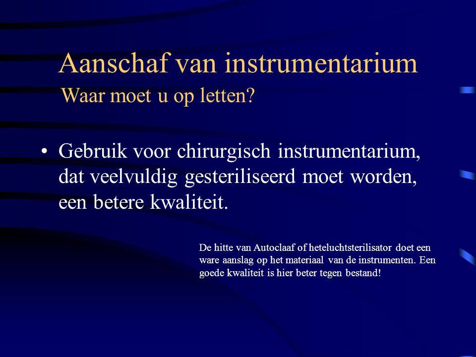 Aanschaf van instrumentarium Gebruik voor chirurgisch instrumentarium, dat veelvuldig gesteriliseerd moet worden, een betere kwaliteit. Waar moet u op