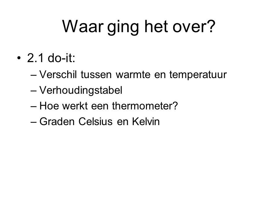 Waar ging het over? 2.1 do-it: –Verschil tussen warmte en temperatuur –Verhoudingstabel –Hoe werkt een thermometer? –Graden Celsius en Kelvin