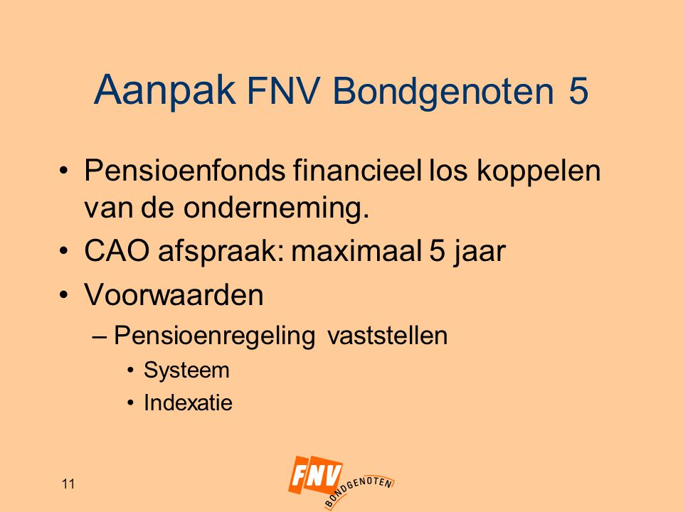 11 Aanpak FNV Bondgenoten 5 Pensioenfonds financieel los koppelen van de onderneming. CAO afspraak: maximaal 5 jaar Voorwaarden –Pensioenregeling vast