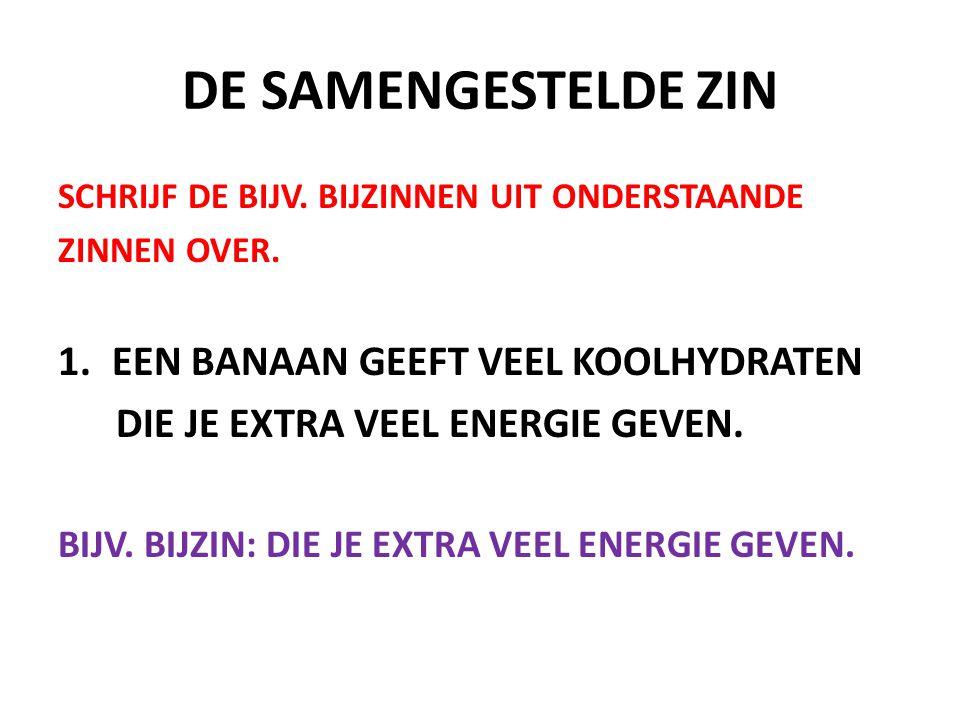 DE SAMENGESTELDE ZIN SCHRIJF DE BIJV. BIJZINNEN UIT ONDERSTAANDE ZINNEN OVER. 1.EEN BANAAN GEEFT VEEL KOOLHYDRATEN DIE JE EXTRA VEEL ENERGIE GEVEN. BI