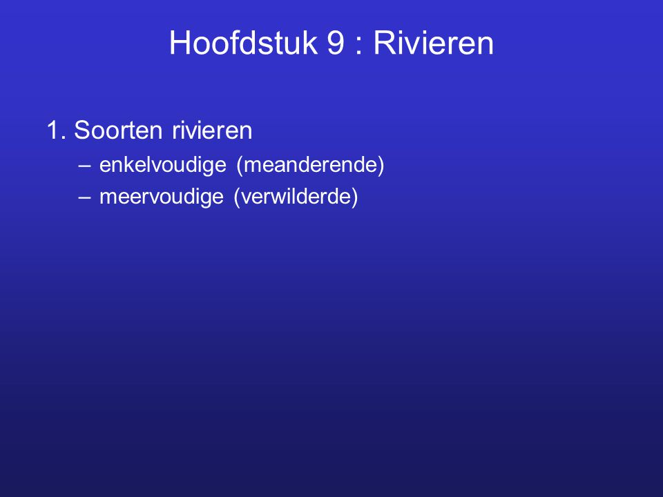 Hoofdstuk 9 : Rivieren 1. Soorten rivieren –enkelvoudige (meanderende) –meervoudige (verwilderde)