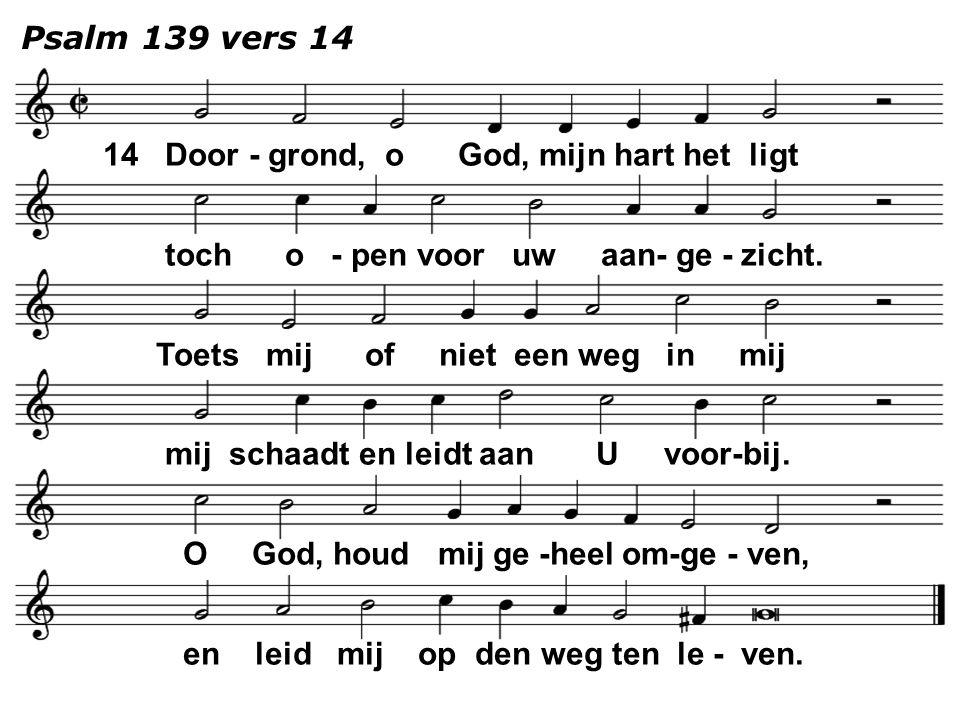 Psalm 139 vers 14 14 Door - grond, o God, mijn hart het ligt toch o - pen voor uw aan- ge - zicht. Toets mij of niet een weg in mij mij schaadt en lei