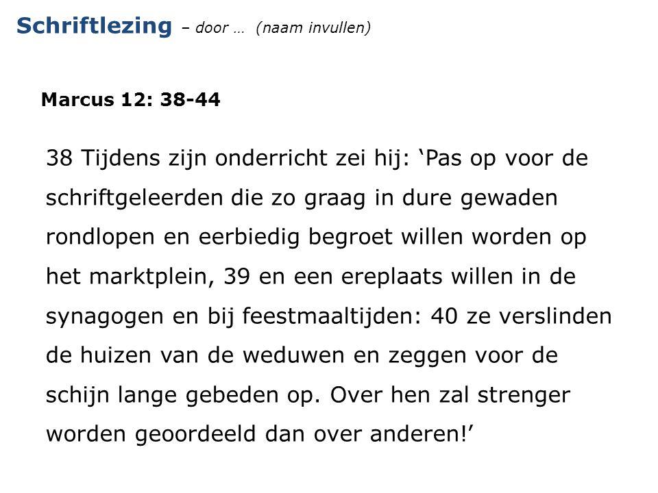 Schriftlezing – door … (naam invullen) Marcus 12: 38-44 38 Tijdens zijn onderricht zei hij: 'Pas op voor de schriftgeleerden die zo graag in dure gewa