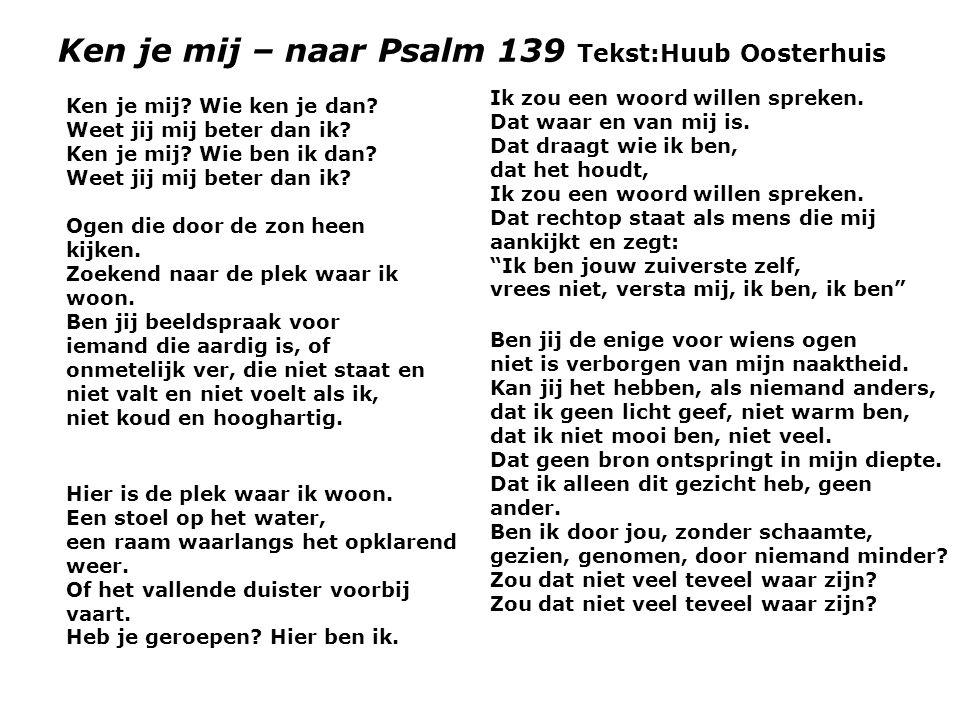 Ken je mij – naar Psalm 139 Tekst:Huub Oosterhuis Ken je mij? Wie ken je dan? Weet jij mij beter dan ik? Ken je mij? Wie ben ik dan? Weet jij mij bete