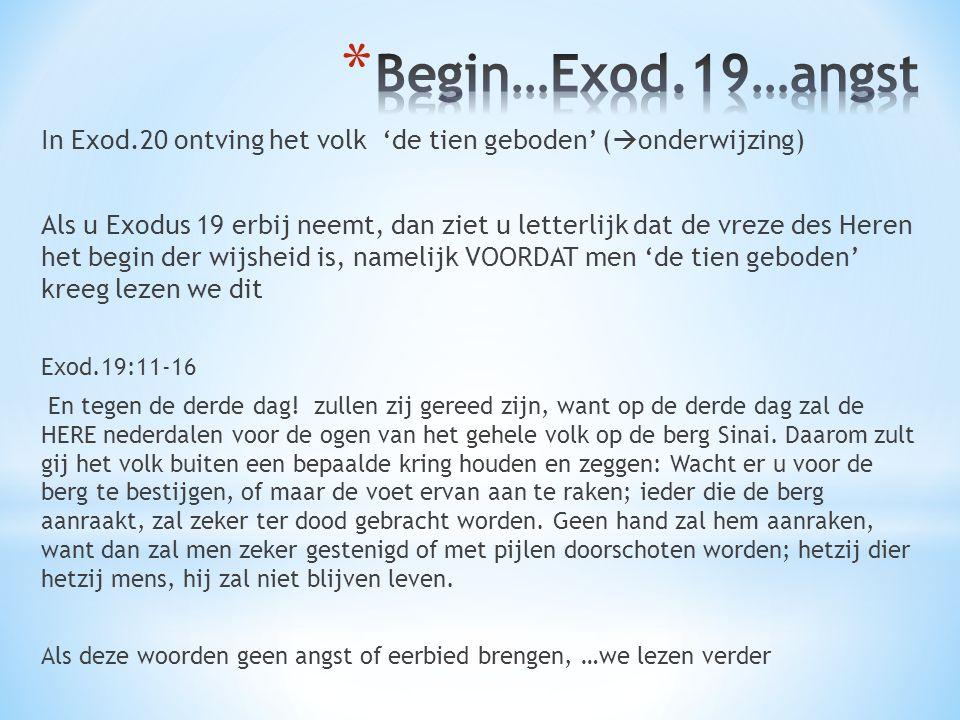 In Exod.20 ontving het volk 'de tien geboden' (  onderwijzing) Als u Exodus 19 erbij neemt, dan ziet u letterlijk dat de vreze des Heren het begin de