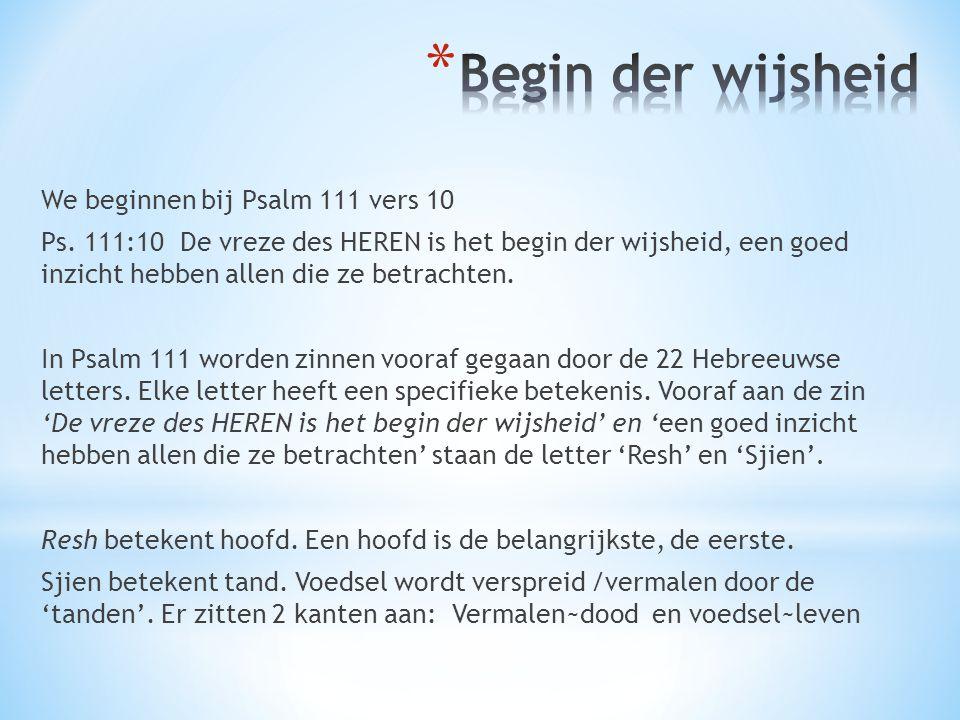 We beginnen bij Psalm 111 vers 10 Ps. 111:10 De vreze des HEREN is het begin der wijsheid, een goed inzicht hebben allen die ze betrachten. In Psalm 1