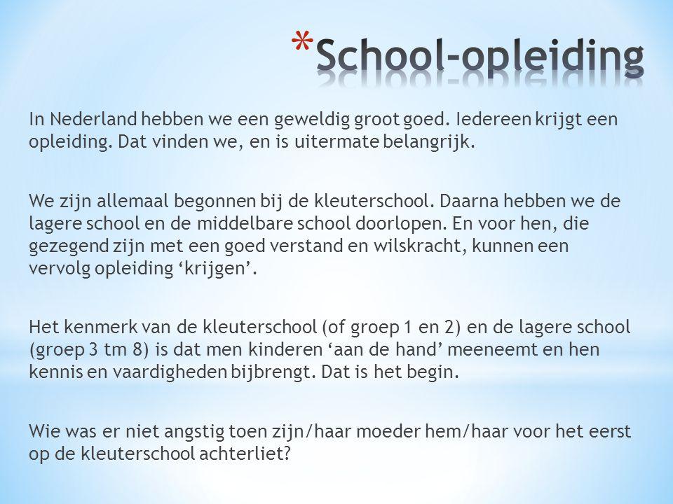 In Nederland hebben we een geweldig groot goed. Iedereen krijgt een opleiding. Dat vinden we, en is uitermate belangrijk. We zijn allemaal begonnen bi