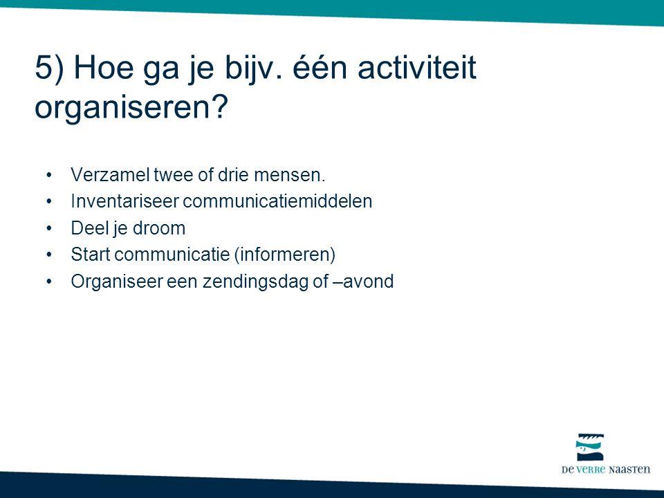 5) Hoe ga je bijv. één activiteit organiseren. Verzamel twee of drie mensen.