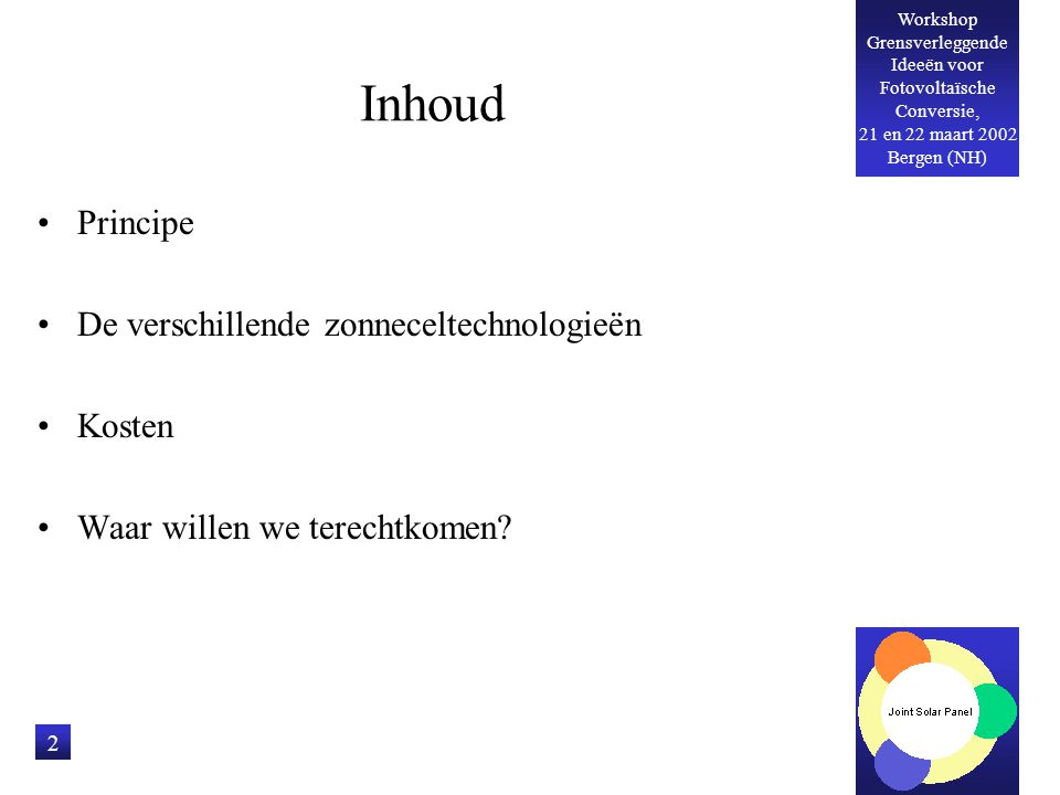 Workshop Grensverleggende Ideeën voor Fotovoltaïsche Conversie, 21 en 22 maart 2002 Bergen (NH) 2 Inhoud Principe De verschillende zonneceltechnologie