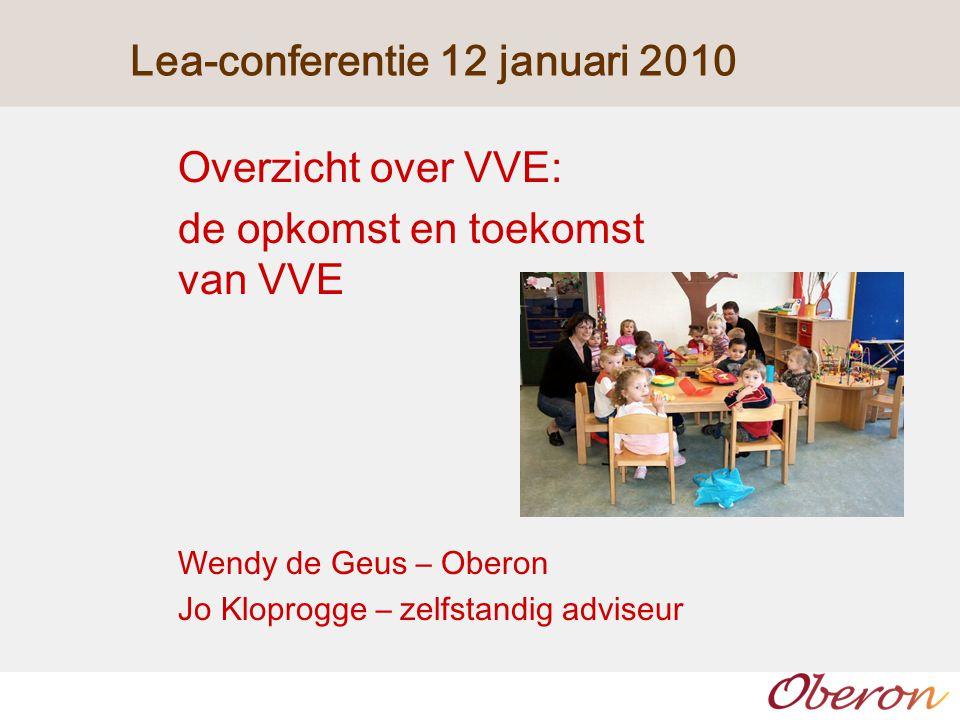 Lea-conferentie 12 januari 2010 Overzicht over VVE: de opkomst en toekomst van VVE Wendy de Geus – Oberon Jo Kloprogge – zelfstandig adviseur
